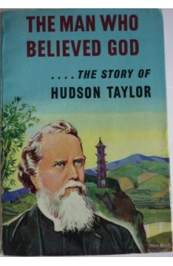 Man Who Believed God ... The Story of Hudson Taylor