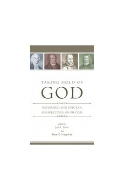 Taking Hold of God - Reformed and Puritan Perspectives on Prayer
