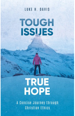 Tough Issues, True Hope - A Concise Journey Through Christian Ethics