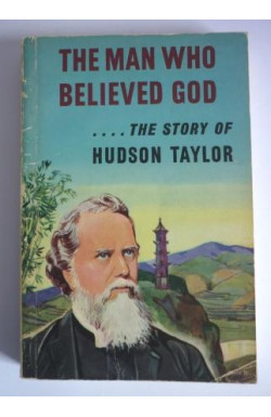 The Man Who Believed God Hudson Taylor