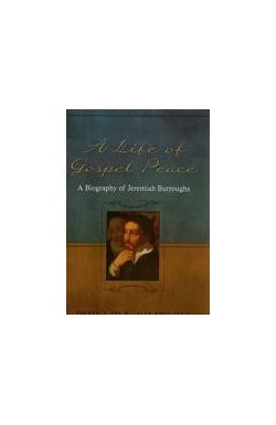 A Life of Gospel Peace - A Biography of Jeremiah Burroughs