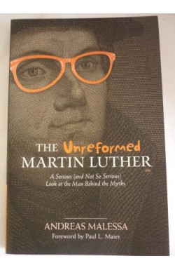Unreformed Martin Luther: The Man Behind the Myths