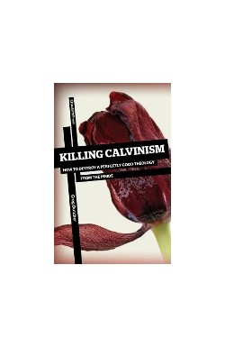 Killing Calvinism - How to Destroy a Perfectly Good Theology from the Inside