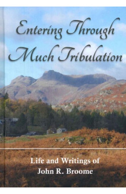 Entering Through Much Tribulation - Life and Writings of John R. Broome