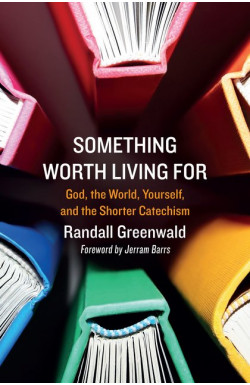 Something Worth Living For - God, the World, Yourself, and the Shorter Catechism