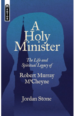 A Holy Minister - The Life and Spiritual Legacy of Robert Murray M'Cheyne
