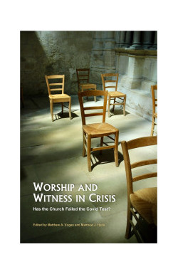 Worship and Witness in Crisis - Has the Church Failed the Covid Test?