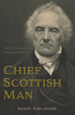 Chief Scottish Man - The Life and Ministry of Thomas Chalmers