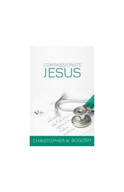 Compassionate Jesus - Rethinking the Christian's Approach to Modern Medicine