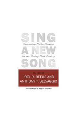 Sing a New Song - Recovering Psalm Singing for the Twenty-First Century