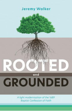 Rooted and Grounded - A Light Modernisation of the 1689 Baptist Confession of Faith
