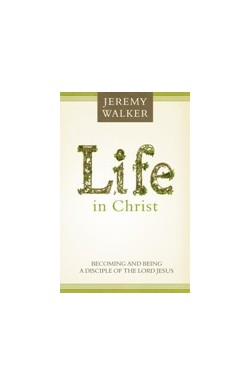 Life in Christ: Becoming and Being a Disciple of the Lord Jesus