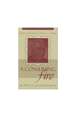 A Consuming Fire - The Piety of Alexander Whyte