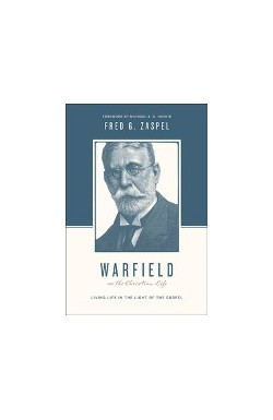 Warfield on the Christian Life - Living Life in Light of the Gospel