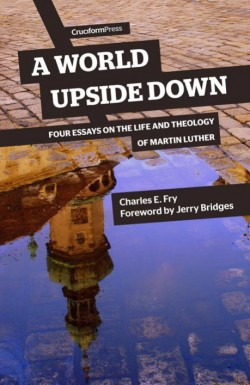 A World Upside Down - Four Essays on the Life and Theology of Martin Luther