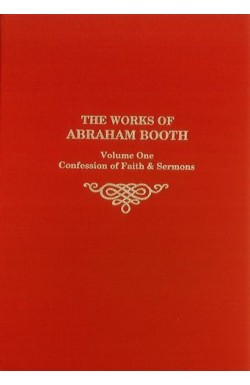 The Works of Abraham Booth (Vol 1) - Confession of Faith & Sermons