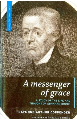 A Messenger of Grace: A study of the life and thought of Abraham Booth