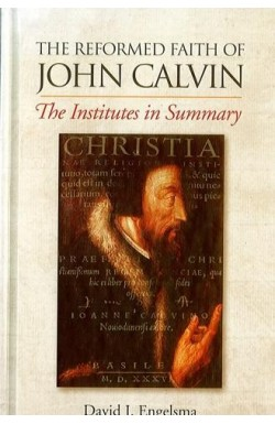 The Reformed Faith of John Calvin. The Institutes in Summary