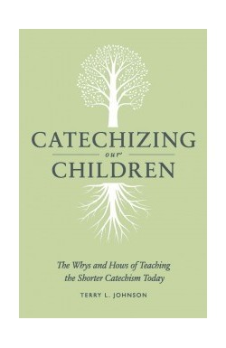 Catechizing our Children - The Whys and Hows of Teaching the Shorter Catechism Today