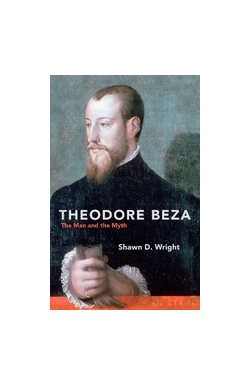 Theodore Beza - The Man and the Myth