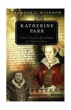 Katherine Parr. A Guided Tour of the Life and Thought of a Reformation Queen