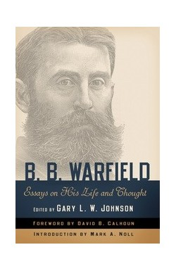 B B Warfield - Essays of His Life & Thoughts