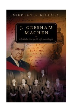 J Gresham-Machen - A Guided Tour of His Life & Thoughts