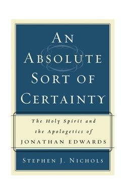 An Absolute Sort of Certainty - The Holy Spirit and the Apologetics of Jonathan Edwards