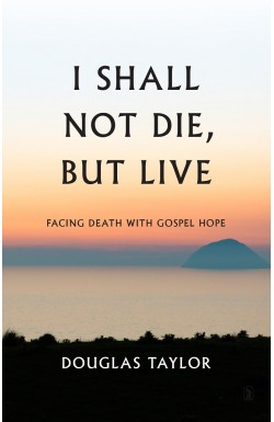 I Shall Not Die, But Live - Facing Death with Gospel Hope