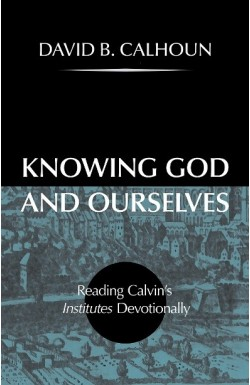 Knowing God and Ourselves - Reading Calvin's Institutes Devotionally