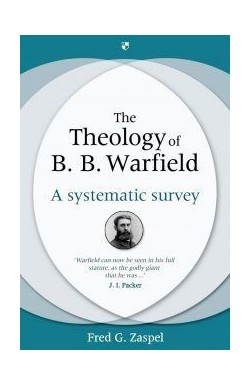 The Theology of B B Warfield - A systematic survey