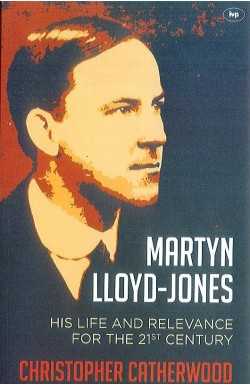Martyn Lloyd-Jones - His Life and Relevance for the 21st Century