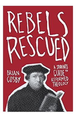 Rebels Rescued - A Student's Guide to Reformed Theology