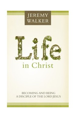 Life in Christ - Becoming and Being a Disciple of the Lord Jesus Christ