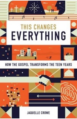 This Changes Everything - How the Gospel Transforms the Teen Years