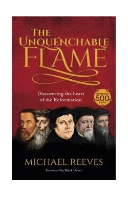 The Unquenchable Flame - Discovering the Heart of the Reformation