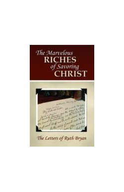 The Marvelous Riches of Savouring Christ (Letters of R Bryan)