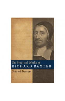 The Practical Works of Richard Baxter - Selected Treatises