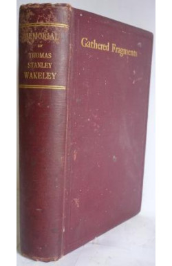 Gathered Fragments: Memoirs of Thomas Stanley Wakeley & His Wife