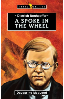 A Spoke in the Wheel - Dietrich Bonhoeffer