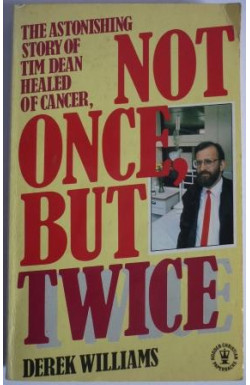 Not Once But Twice The Astonishing Story of Tim Dean Healed of Cancer