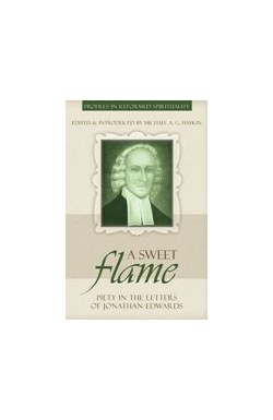 A Sweet Flame - Piety in the Letters of Jonathan Edwards