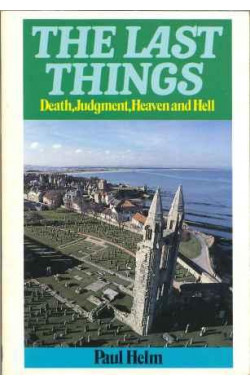 Last Things: Death, Judgment, Heaven and Hell