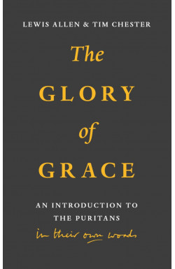 The Glory of Grace - An introduction to the Puritans in their own words