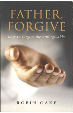 Father, Forgive - How to Forgive the Unforgivable