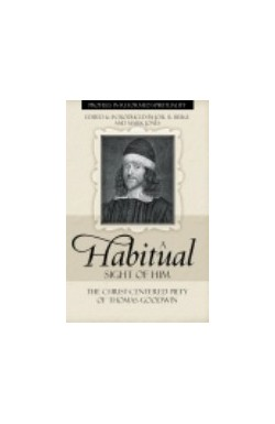 A Habitual Sight of Him - the Christ-centred Piety of Thomas Goodwin