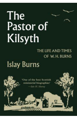 The Pastor of Kilsyth - The Life and Times of W H Burns