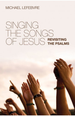 Singing the Songs of Jesus - Revisiting the Psalms